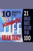 10 Ways to Live a Wonderful Life, 21 Great Ways to Live to Be 100, Brian Tracy