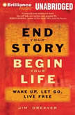 End Your Story, Begin Your Life Wake Up, Let Go, Live Free, Jim Dreaver