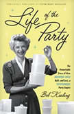Life of the Party The Remarkable Story of How Brownie Wise Built, and Lost, a Tupperware Party Empire, Bob Kealing