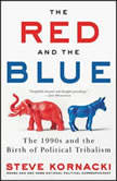 The Red and the Blue The 1990s and the Birth of Political Tribalism, Steve Kornacki