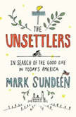 The Unsettlers In Search of the Good Life in Today's America, Mark Sundeen