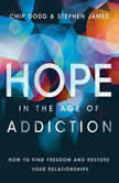 Hope in the Age of Addiction How to Find Freedom and Restore Your Relationships, Chip Dodd