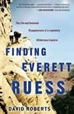 Finding Everett Ruess The Life and Unsolved Disappearance of a Legendary Wilderness Explorer, David Roberts