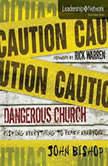 Dangerous Church Risking Everything to Reach Everyone, John Bishop