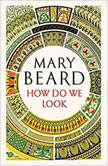 How Do We Look The Body, the Divine, and the Question of Civilization, Mary Beard