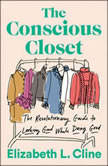 The Conscious Closet The Revolutionary Guide to Looking Good While Doing Good, Elizabeth L. Cline
