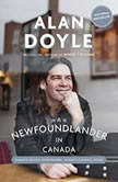 A Newfoundlander in Canada Always Going Somewhere, Always Coming Home, Alan Doyle