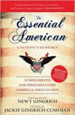 The Essential American A Patriots Resource; 25 Documents and Speeches Every American Should Own, Edited by Jackie Gingrich Cushman; Foreword by Newt Gingrich