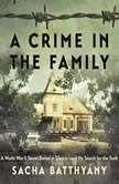 A Crime in the Family A World War II Secret Buried in Silence--and My Search for the Truth, Sacha Batthyany