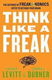 Think Like a Freak The Authors of Freakonomics Offer to Retrain Your Brain, Steven D. Levitt