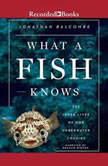 What a Fish Knows The Inner Lives of Our Underwater Cousins, Jonathan Balcombe