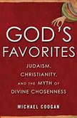 God's Favorites Judaism, Christianity, and the Myth of Divine Chosenness, Michael Coogan