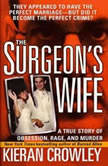 The Surgeon's Wife A True Story of Obsession, Rage, and Murder, Kieran Crowley