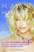The Sexy Years Discover the Hormone Connection: The Secret to Fabulous Sex, Great Health, and Vitality, for Women and Men, Suzanne Somers