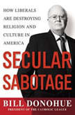 Secular Sabotage How Liberals Are Destroying Religion and Culture in America, William A. Donohue