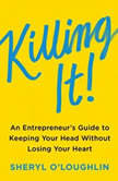Killing It An Entrepreneur's Guide to Keeping Your Head Without Losing Your Heart, Sheryl O'Loughlin