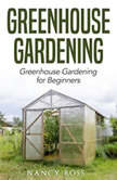 Greenhouse Gardening: Greenhouse Gardening for Beginners, Nancy Ross