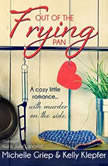 Out of the Frying Pan A cozy little romance  with murder on the side, Michelle Griep; Kelly Klepfer