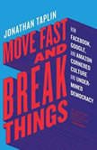 Move Fast and Break Things How Facebook, Google, and Amazon Cornered Culture and Undermined Democracy, Jonathan Taplin