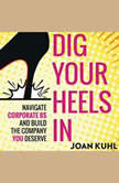 Dig Your Heels In Navigate Corporate BS and Build the Company You Deserve, Joan Kuhl