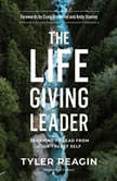 The Life-Giving Leader Learning to Lead from Your Truest Self, Tyler Reagin