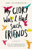 My Glory Was I Had Such Friends A Memoir, Amy Silverstein