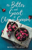 The Bitter and Sweet of Cherry Season A Novel, Molly Fader