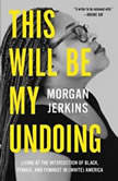 This Will Be My Undoing Living at the Intersection of Black, Female, and Feminist in (White) America, Morgan Jerkins