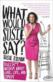 What Would Susie Say? Bullsh*t Wisdom About Love, Life and Comedy, Susie Essman