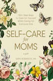 Self-Care for Moms 150+ Real Ways to Care for Yourself While Caring for Everyone Else, Sara Robinson