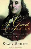 A Great Improvisation Franklin, France, and the Birth of America, Stacy Schiff