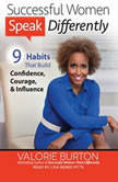 Successful Women Speak Differently 9 Habits That Build Confidence, Courage, and Influence, Valorie Burton