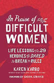 In Praise of Difficult Women Life Lessons from 29 Heroines Who Dared to Break the Rules, Karen Karbo