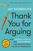 Thank You for Arguing, Third Edition What Aristotle, Lincoln, and Homer Simpson Can Teach Us About the Art of Persuasion, Jay Heinrichs