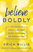 Believe Boldly The Power of Simple, Confident Prayer to Unleash the Supernatural, Erica Willis