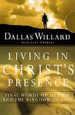 Living in Christ's Presence Final Words on Heaven and the Kingdom of God, Dallas Willard