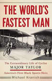 The World's Fastest Man The Extraordinary Life of Cyclist Major Taylor, America's First Black Sports Hero, Michael Kranish