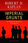 Imperial Grunts The American Military on the Ground, Robert D. Kaplan