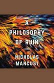 A Philosophy of Ruin A Novel, Nicholas Mancusi