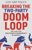 Breaking the Two-Party Doom Loop The Case for Multiparty Democracy in America, Lee Drutman