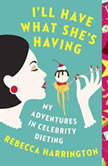 I'll Have What She's Having My Adventures in Celebrity Dieting, Rebecca Harrington