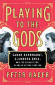 Playing to the Gods Sarah Bernhardt, Eleonora Duse, and the Rivalry that Changed Acting Forever, Peter Rader