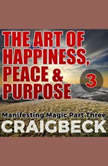 The Art of Happiness, Peace & Purpose: Manifesting Magic Part 3, Craig Beck