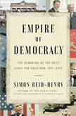 Empire of Democracy The Remaking of the West Since the Cold War, 1971–2017, Simon Reid-Henry