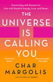 Universe Is Calling You, The Connecting with Essence to Live with Positive Energy, Love, and Power, Char Margolis