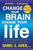 Change Your Brain, Change Your Life (Revised and Expanded) The Breakthrough Program for Conquering Anxiety, Depression, Obsessiveness, Lack of Focus, Anger, and Memory Problems, Daniel G. Amen, M.D.