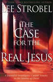 The Case for the Real Jesus A Journalist Investigates Current Attacks on the Identity of Christ, Lee Strobel