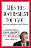 Lies the Government Told You Myth, Power, and Deception in American History, Andrew P. Napolitano