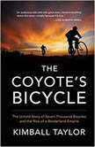The Coyote's Bicycle The Untold Story of Seven Thousand Bicycles and the Rise of a Borderland Empire, Kimball Taylor