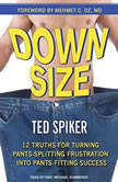 Down Size 12 Truths for Turning Pants-Splitting Frustration into Pants-Fitting Success, Ted Spiker
